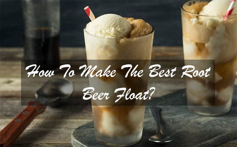 How To Make The Best Root Beer Float